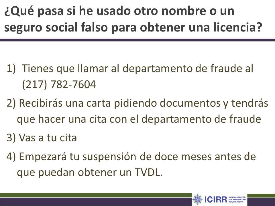 ¿Qué pasa si he usado otro nombre o un seguro social falso para obtener una licencia? 1)Tienes que llamar al departamento de fraude al (217) 782-7604