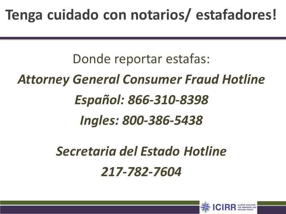 Donde reportar estafas: Attorney General Consumer Fraud Hotline Español: 866-310-8398 Ingles: 800-386-5438 Secretaria del Estado Hotline 217-782-7604