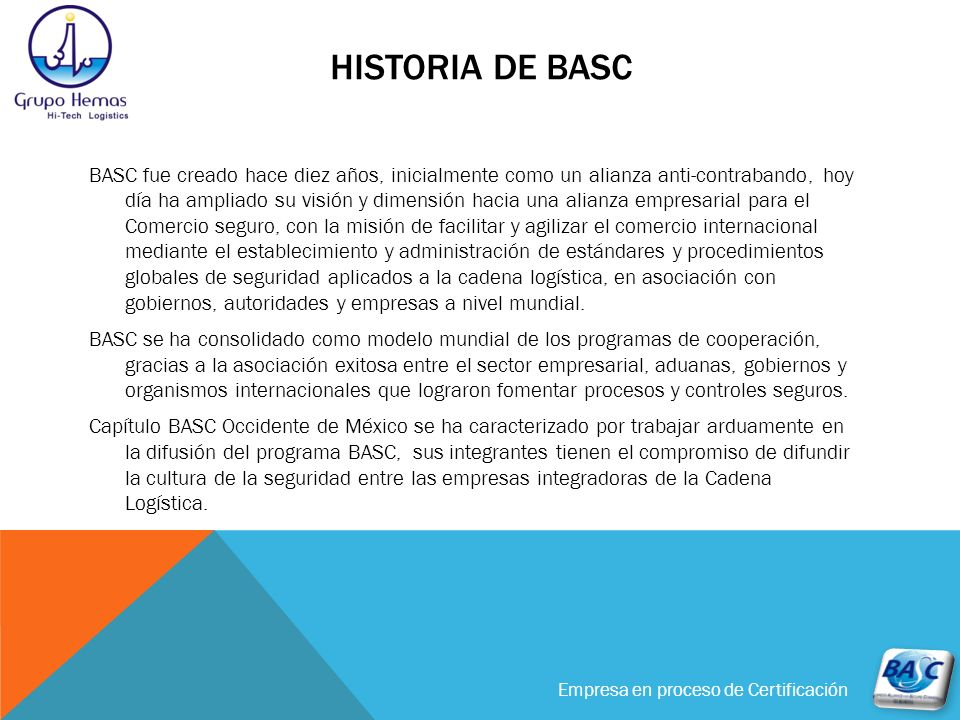 Empresa en proceso de Certificación HISTORIA DE BASC BASC fue creado hace diez años, inicialmente como un alianza anti-contrabando, hoy día ha ampliad