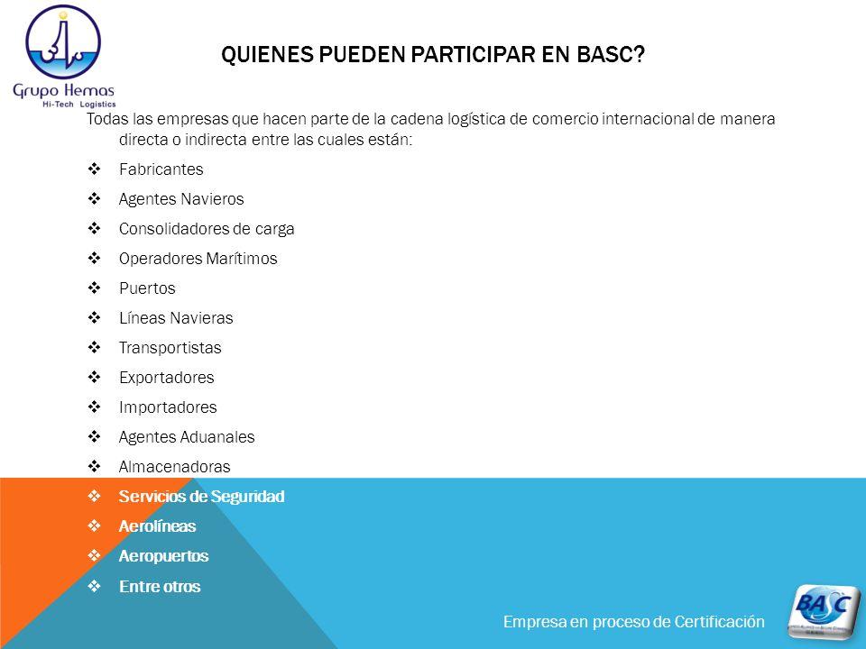 Empresa en proceso de Certificación LOS ESTANDARES BASC INCLUYEN LAS SIGUIENTES AREAS Estudio Legal Sistema de Gestión Personal Sistemas de Seguridad Logística Control de Documentos Selección de clientes y proveedores Alianzas estratégicas de Seguridad Reporte de actividades sospechosas