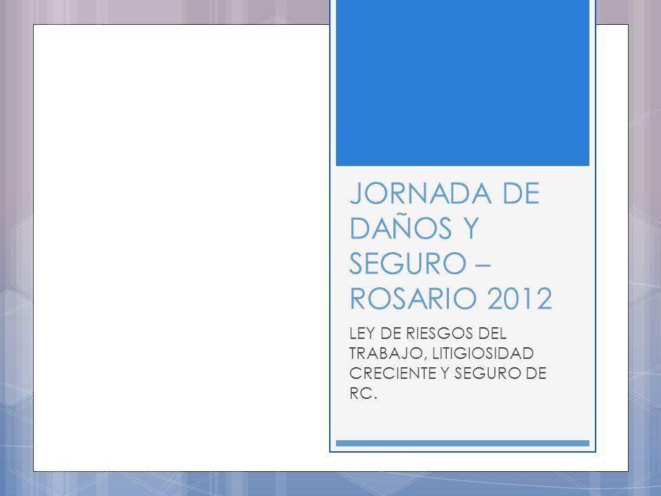JORNADA DE DAÑOS Y SEGURO – ROSARIO 2012 LEY DE RIESGOS DEL TRABAJO, LITIGIOSIDAD CRECIENTE Y SEGURO DE RC.