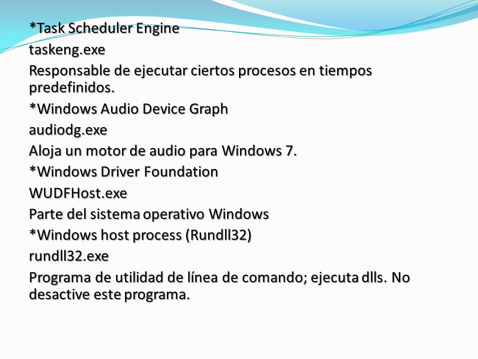 *Task Scheduler Engine taskeng.exe Responsable de ejecutar ciertos procesos en tiempos predefinidos. *Windows Audio Device Graph audiodg.exe Aloja un