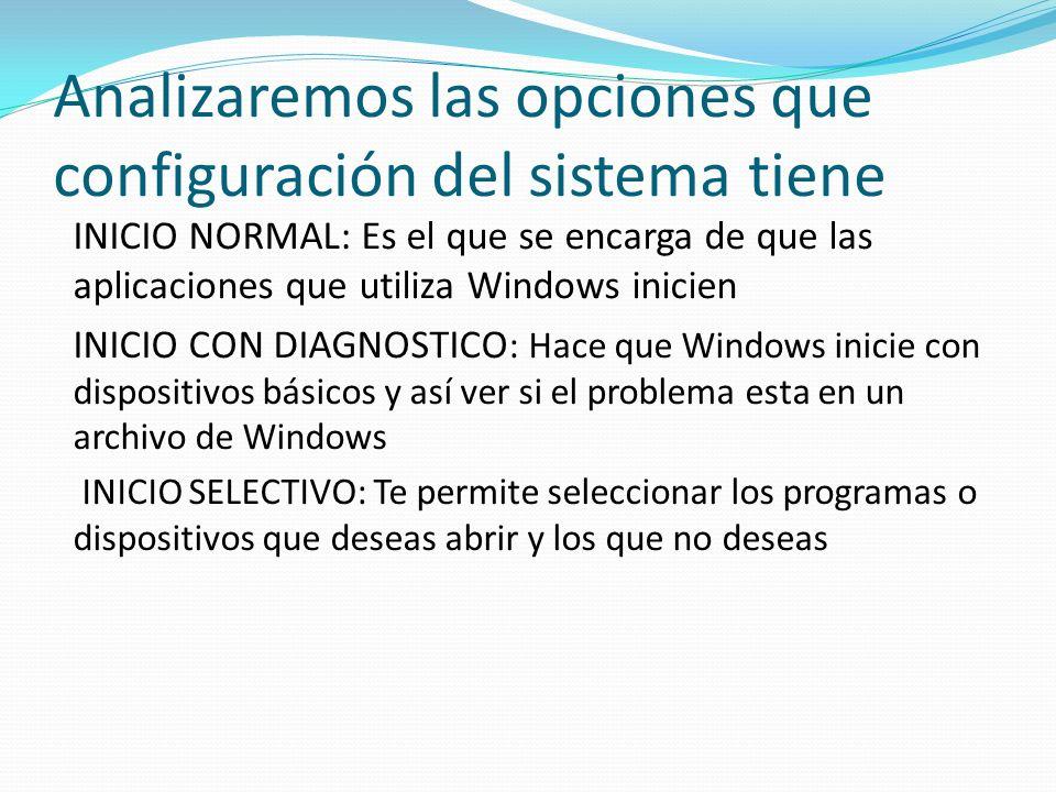 Analizaremos las opciones que configuración del sistema tiene INICIO NORMAL: Es el que se encarga de que las aplicaciones que utiliza Windows inicien INICIO CON DIAGNOSTICO : Hace que Windows inicie con dispositivos básicos y así ver si el problema esta en un archivo de Windows INICIO SELECTIVO: Te permite seleccionar los programas o dispositivos que deseas abrir y los que no deseas
