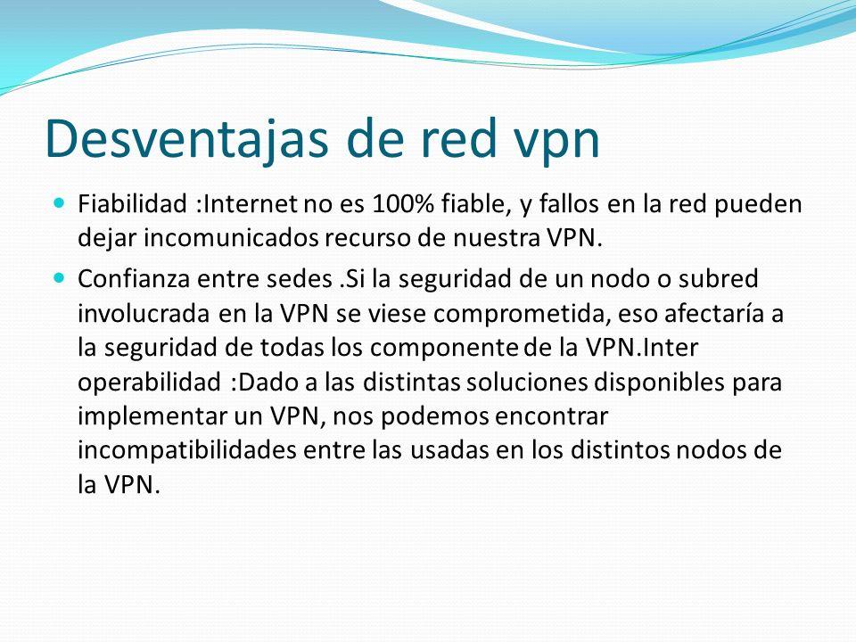 Desventajas de red vpn Fiabilidad :Internet no es 100% fiable, y fallos en la red pueden dejar incomunicados recurso de nuestra VPN. Confianza entre s
