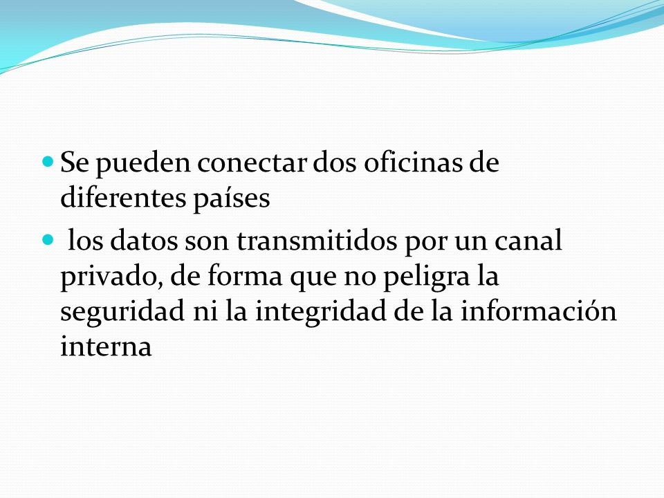 Se pueden conectar dos oficinas de diferentes países los datos son transmitidos por un canal privado, de forma que no peligra la seguridad ni la integ