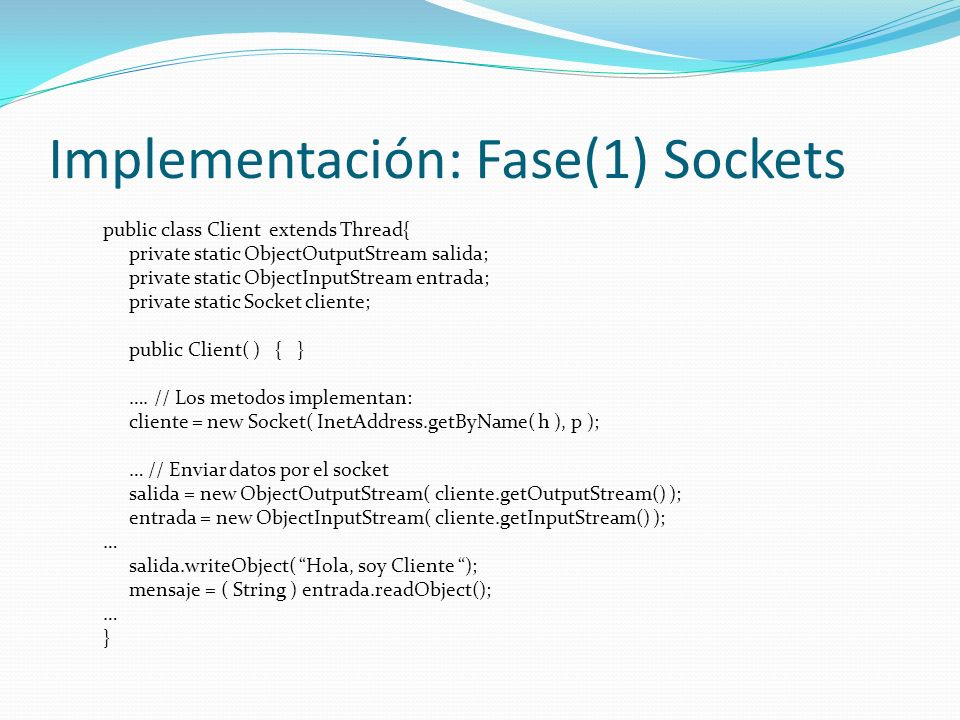 Implementación: Fase(1) Sockets public class Client extends Thread{ private static ObjectOutputStream salida; private static ObjectInputStream entrada; private static Socket cliente; public Client( ) { } ….