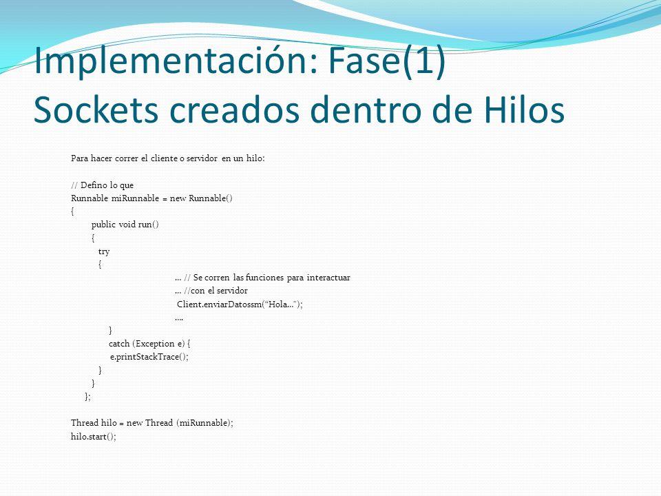 Implementación: Fase(1) Sockets creados dentro de Hilos Para hacer correr el cliente o servidor en un hilo: // Defino lo que Runnable miRunnable = new