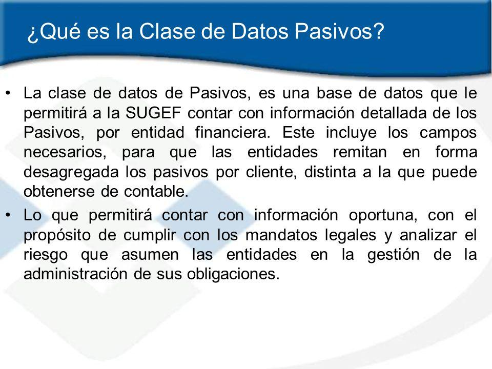 ¿Qué es la Clase de Datos Pasivos? La clase de datos de Pasivos, es una base de datos que le permitirá a la SUGEF contar con información detallada de