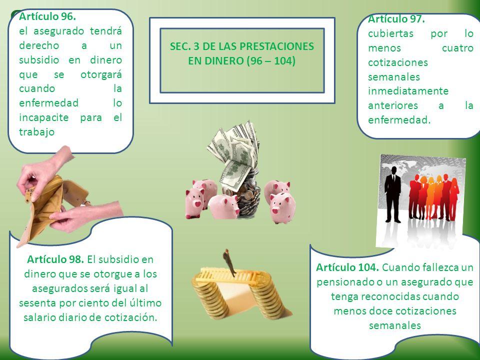 SEC. 3 DE LAS PRESTACIONES EN DINERO (96 – 104) Artículo 96. el asegurado tendrá derecho a un subsidio en dinero que se otorgará cuando la enfermedad