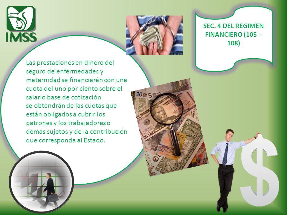 SEC. 4 DEL REGIMEN FINANCIERO (105 – 108) Las prestaciones en dinero del seguro de enfermedades y maternidad se financiarán con una cuota del uno por