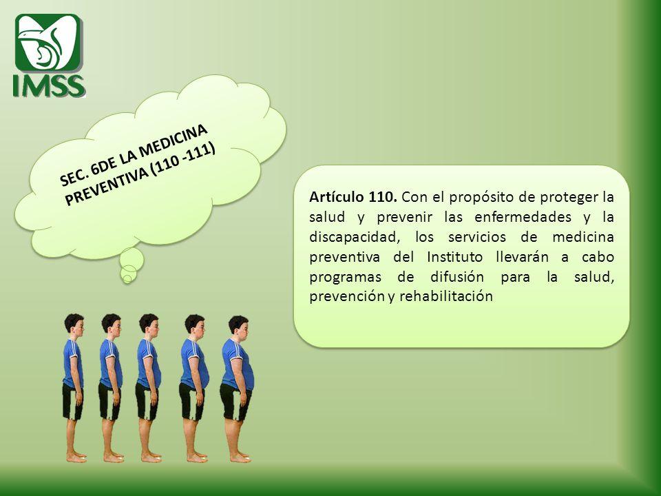 SEC. 6DE LA MEDICINA PREVENTIVA (110 -111) SEC. 6DE LA MEDICINA PREVENTIVA (110 -111) Artículo 110. Con el propósito de proteger la salud y prevenir l