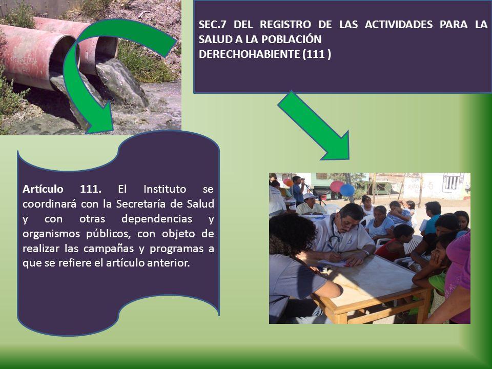 SEC.7 DEL REGISTRO DE LAS ACTIVIDADES PARA LA SALUD A LA POBLACIÓN DERECHOHABIENTE (111 ) Artículo 111. El Instituto se coordinará con la Secretaría d