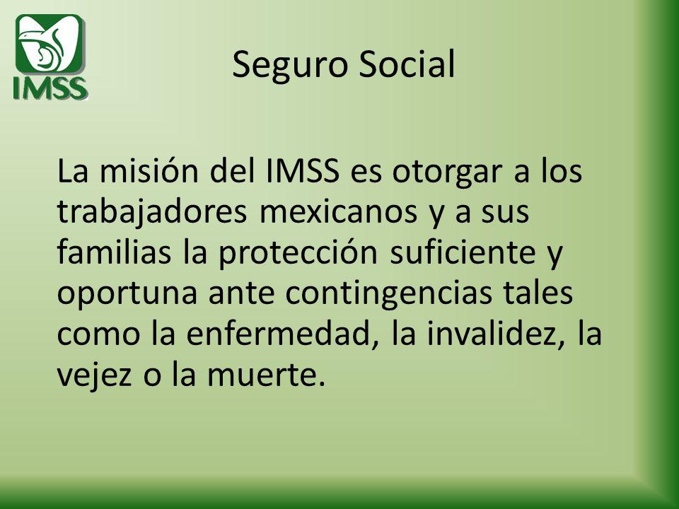 Seguro Social La misión del IMSS es otorgar a los trabajadores mexicanos y a sus familias la protección suficiente y oportuna ante contingencias tales