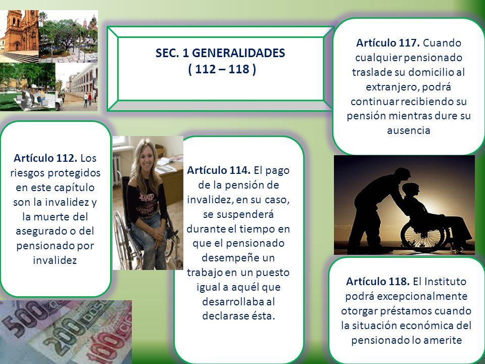 SEC. 1 GENERALIDADES ( 112 – 118 ) Artículo 112. Los riesgos protegidos en este capítulo son la invalidez y la muerte del asegurado o del pensionado p