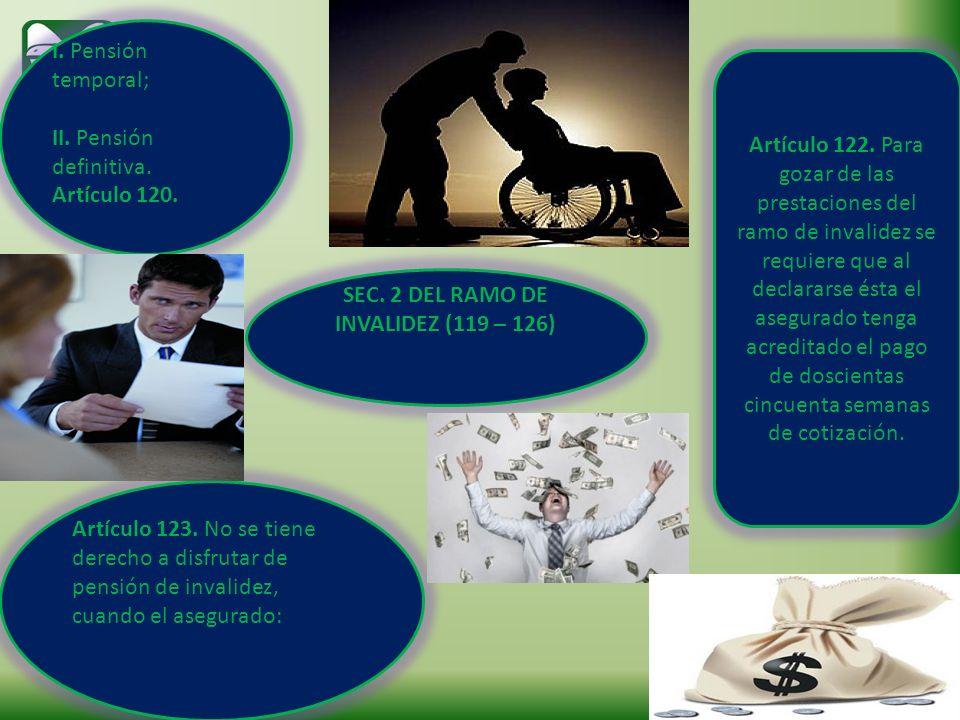 SEC. 2 DEL RAMO DE INVALIDEZ (119 – 126) I. Pensión temporal; II. Pensión definitiva. Artículo 120. Artículo 122. Para gozar de las prestaciones del r