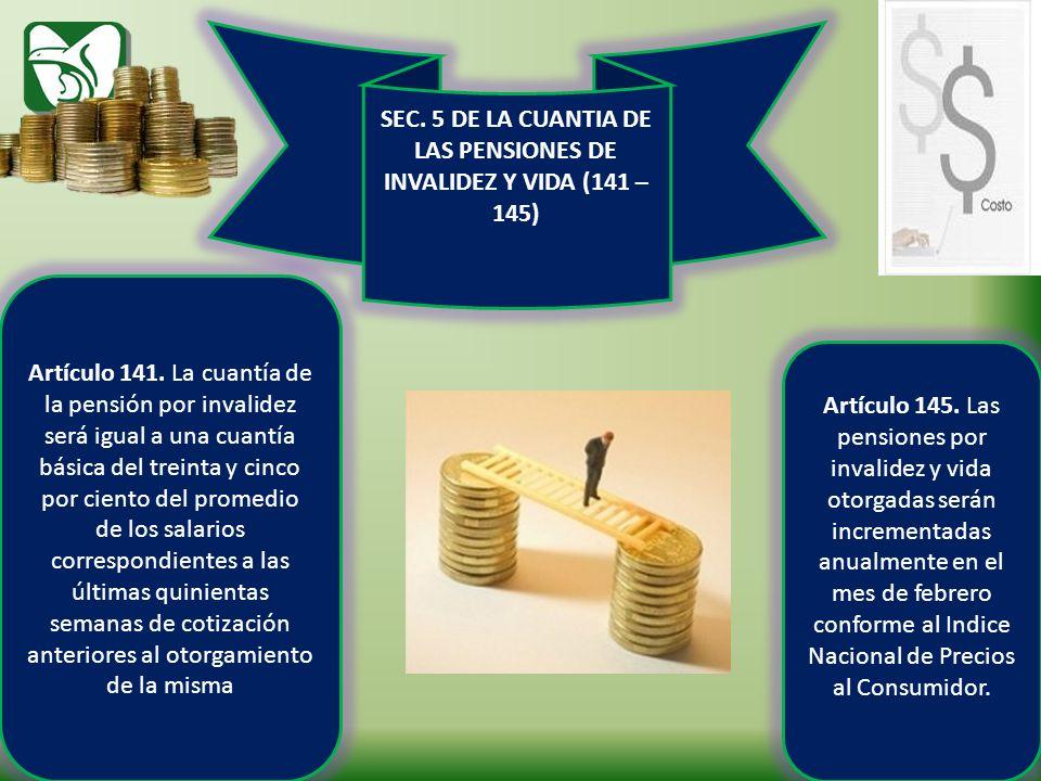 SEC. 5 DE LA CUANTIA DE LAS PENSIONES DE INVALIDEZ Y VIDA (141 – 145) Artículo 141. La cuantía de la pensión por invalidez será igual a una cuantía bá