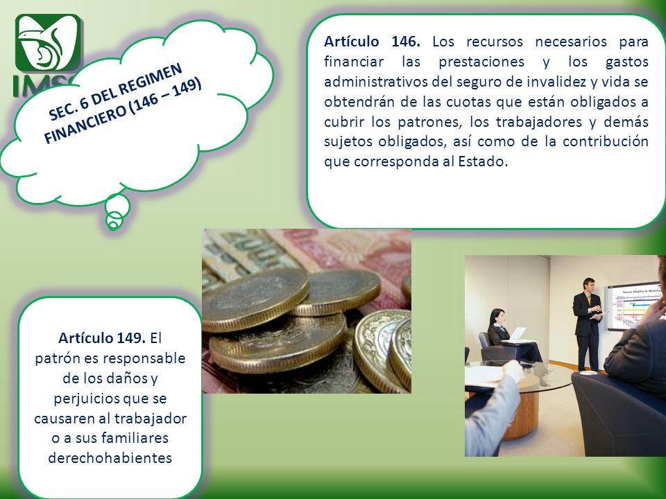 SEC. 6 DEL REGIMEN FINANCIERO (146 – 149) Artículo 146. Los recursos necesarios para financiar las prestaciones y los gastos administrativos del segur