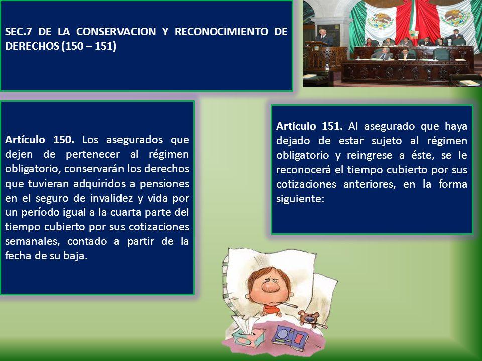SEC.7 DE LA CONSERVACION Y RECONOCIMIENTO DE DERECHOS (150 – 151) Artículo 151. Al asegurado que haya dejado de estar sujeto al régimen obligatorio y