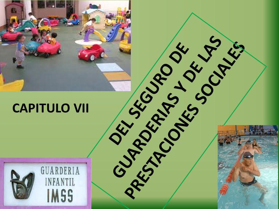 DEL SEGURO DE GUARDERIAS Y DE LAS PRESTACIONES SOCIALES CAPITULO VII