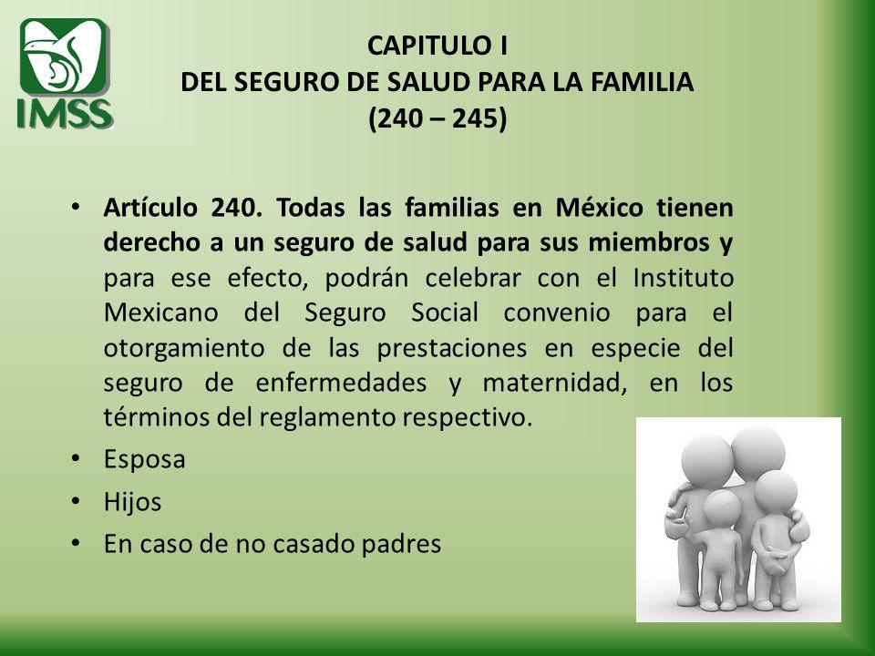 CAPITULO I DEL SEGURO DE SALUD PARA LA FAMILIA (240 – 245) Artículo 240. Todas las familias en México tienen derecho a un seguro de salud para sus mie