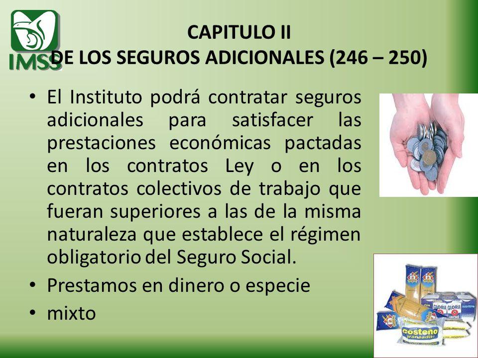 CAPITULO II DE LOS SEGUROS ADICIONALES (246 – 250) El Instituto podrá contratar seguros adicionales para satisfacer las prestaciones económicas pactad