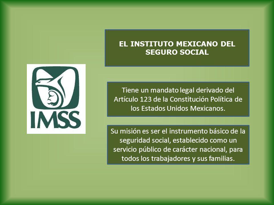 EL INSTITUTO MEXICANO DEL SEGURO SOCIAL Tiene un mandato legal derivado del Artículo 123 de la Constitución Política de los Estados Unidos Mexicanos.