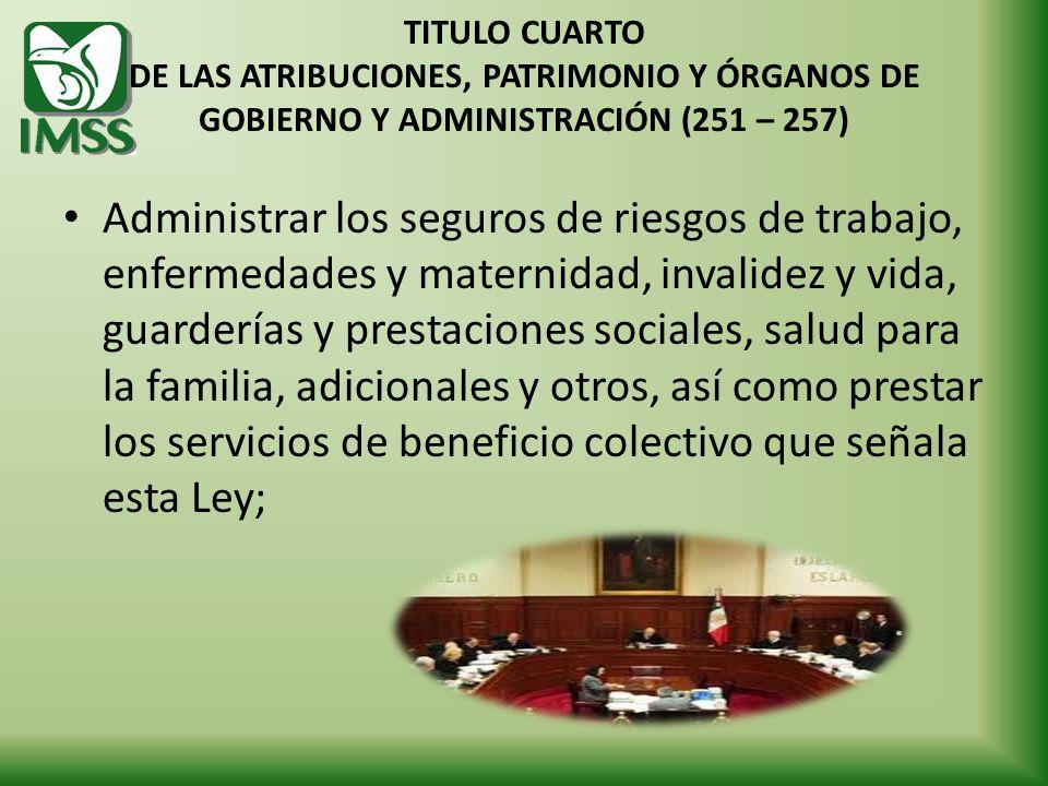 TITULO CUARTO DE LAS ATRIBUCIONES, PATRIMONIO Y ÓRGANOS DE GOBIERNO Y ADMINISTRACIÓN (251 – 257) Administrar los seguros de riesgos de trabajo, enferm
