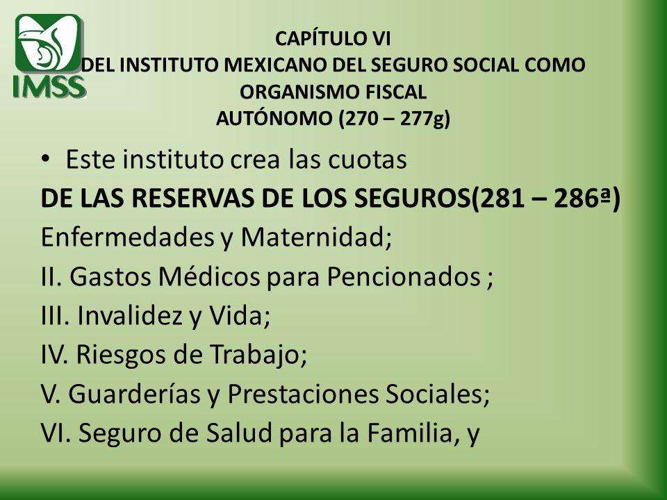 CAPÍTULO VI DEL INSTITUTO MEXICANO DEL SEGURO SOCIAL COMO ORGANISMO FISCAL AUTÓNOMO (270 – 277g) Este instituto crea las cuotas DE LAS RESERVAS DE LOS
