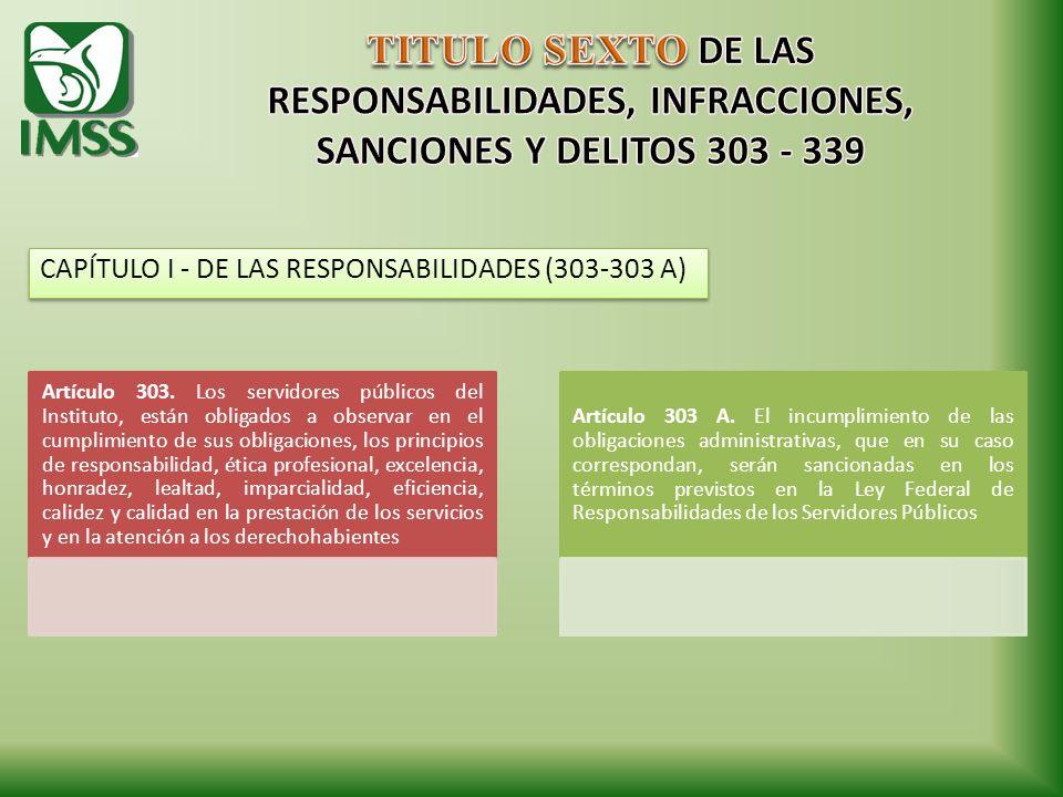 CAPÍTULO I - DE LAS RESPONSABILIDADES (303-303 A) Artículo 303. Los servidores públicos del Instituto, están obligados a observar en el cumplimiento d