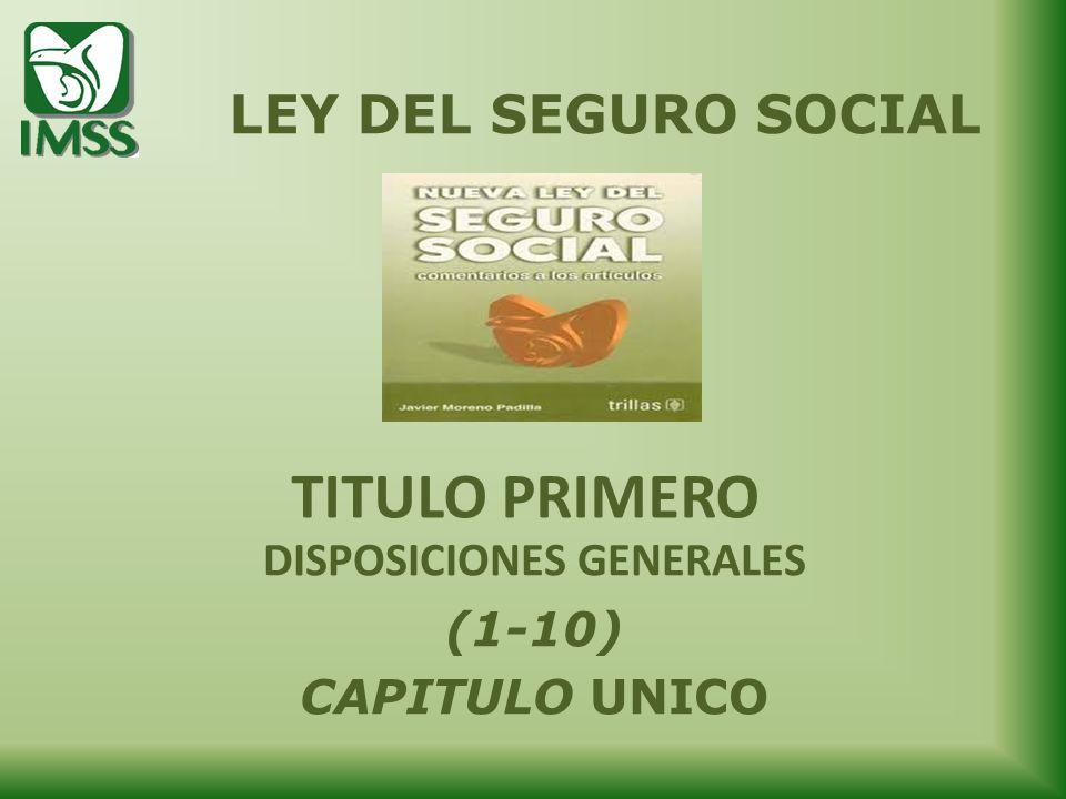 TITULO PRIMERO DISPOSICIONES GENERALES (1-10) CAPITULO UNICO LEY DEL SEGURO SOCIAL