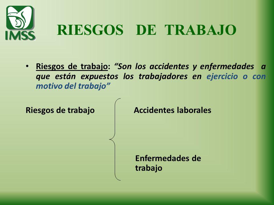 RIESGOS DE TRABAJO Riesgos de trabajo: Son los accidentes y enfermedades a que están expuestos los trabajadores en ejercicio o con motivo del trabajo