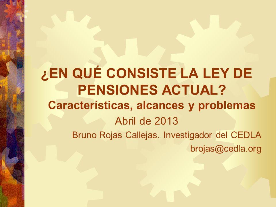 ¿EN QUÉ CONSISTE LA LEY DE PENSIONES ACTUAL? Características, alcances y problemas Abril de 2013 Bruno Rojas Callejas. Investigador del CEDLA brojas@c