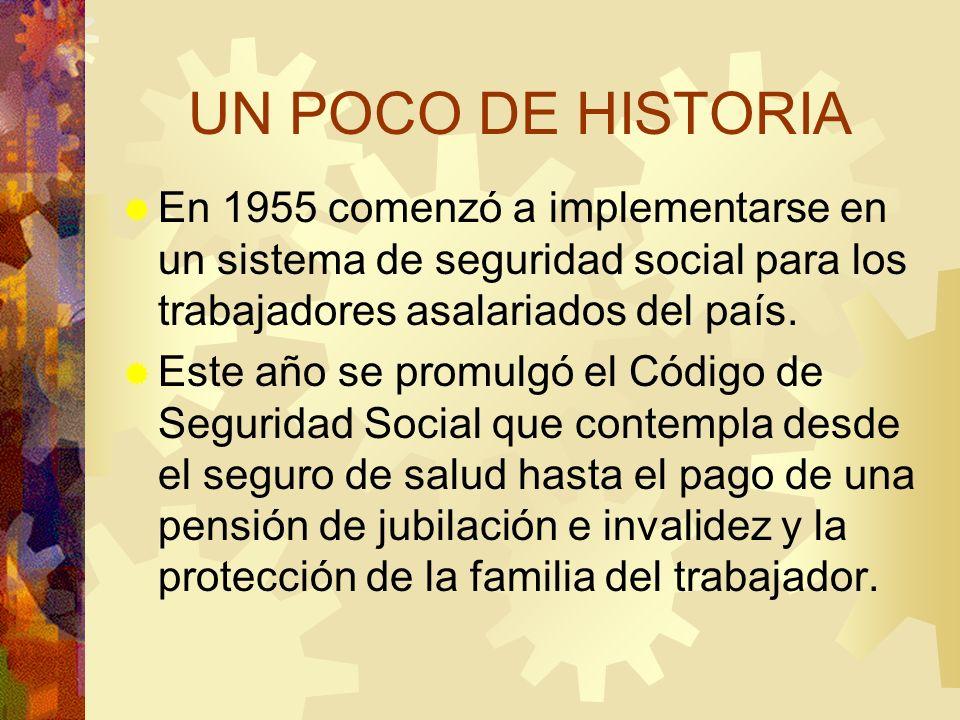 UN POCO DE HISTORIA En 1955 comenzó a implementarse en un sistema de seguridad social para los trabajadores asalariados del país. Este año se promulgó