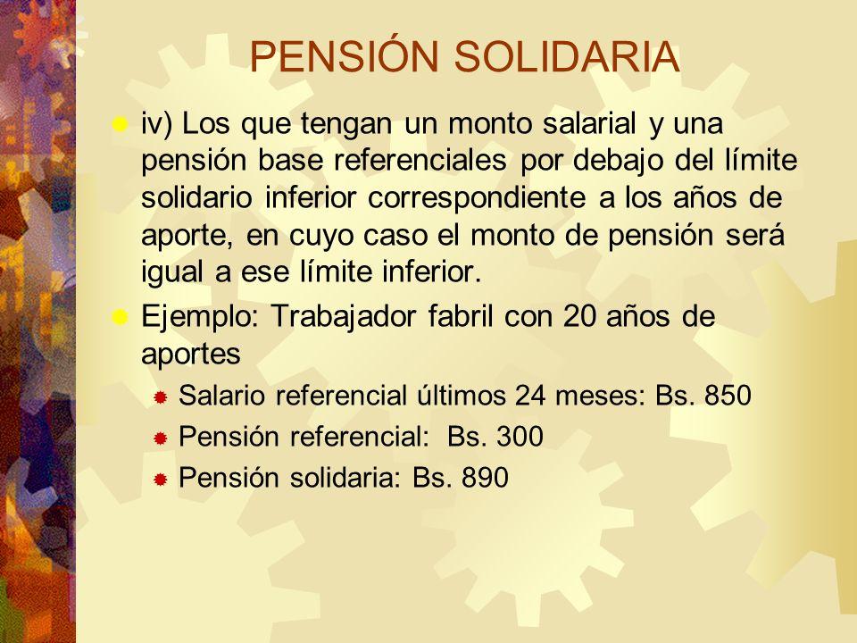 PENSIÓN SOLIDARIA iv) Los que tengan un monto salarial y una pensión base referenciales por debajo del límite solidario inferior correspondiente a los