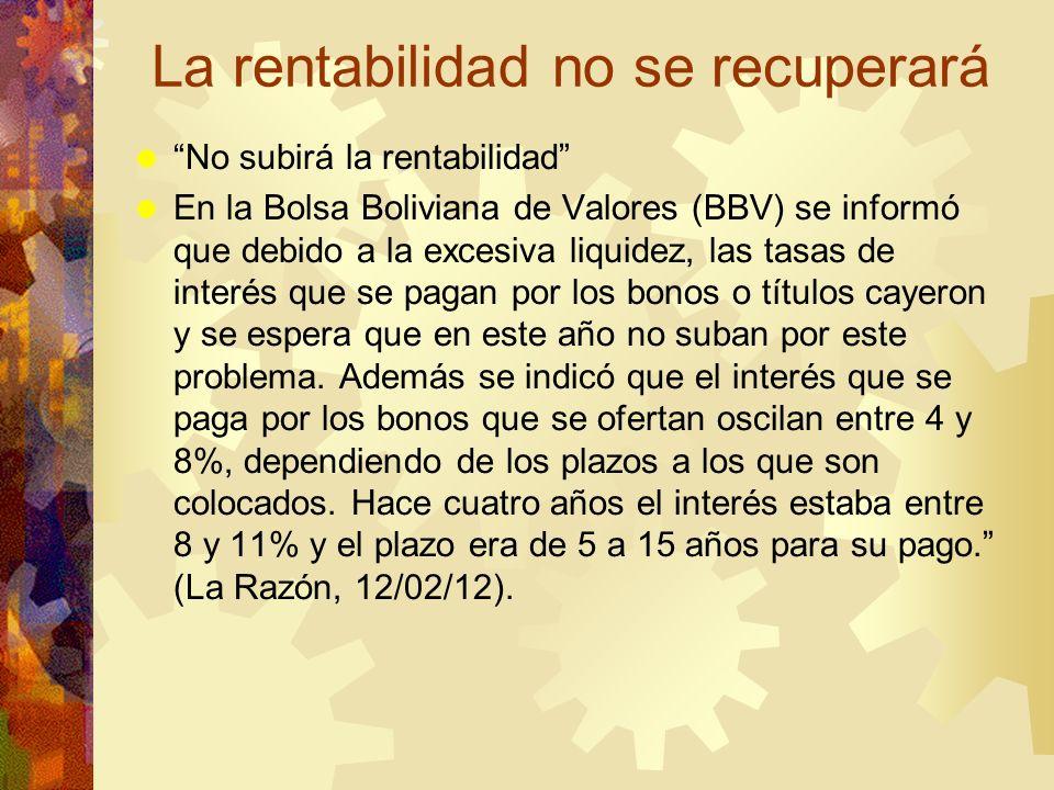 La rentabilidad no se recuperará No subirá la rentabilidad En la Bolsa Boliviana de Valores (BBV) se informó que debido a la excesiva liquidez, las ta