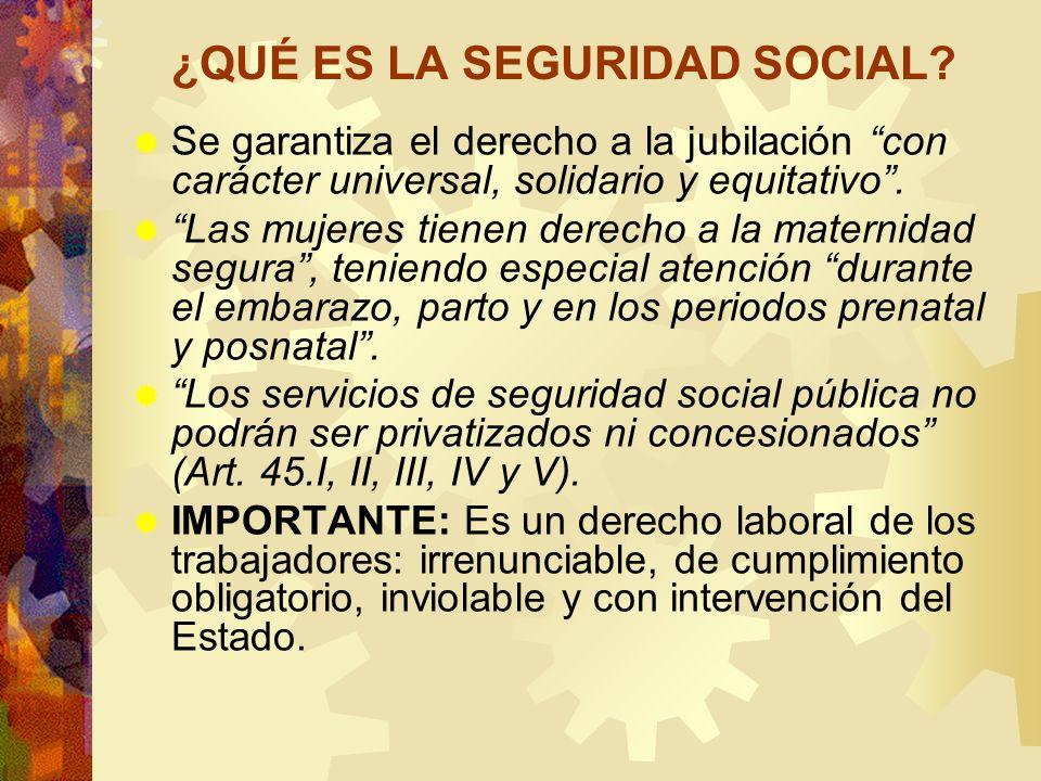 ¿QUÉ ES LA SEGURIDAD SOCIAL? Se garantiza el derecho a la jubilación con carácter universal, solidario y equitativo. Las mujeres tienen derecho a la m
