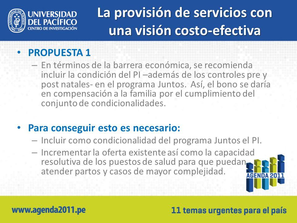 La provisión de servicios con una visión costo-efectiva PROPUESTA 1 – En términos de la barrera económica, se recomienda incluir la condición del PI –además de los controles pre y post natales- en el programa Juntos.