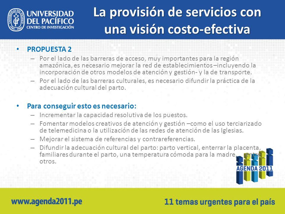 La provisión de servicios con una visión costo-efectiva PROPUESTA 2 – Por el lado de las barreras de acceso, muy importantes para la región amazónica, es necesario mejorar la red de establecimientos –incluyendo la incorporación de otros modelos de atención y gestión- y la de transporte.