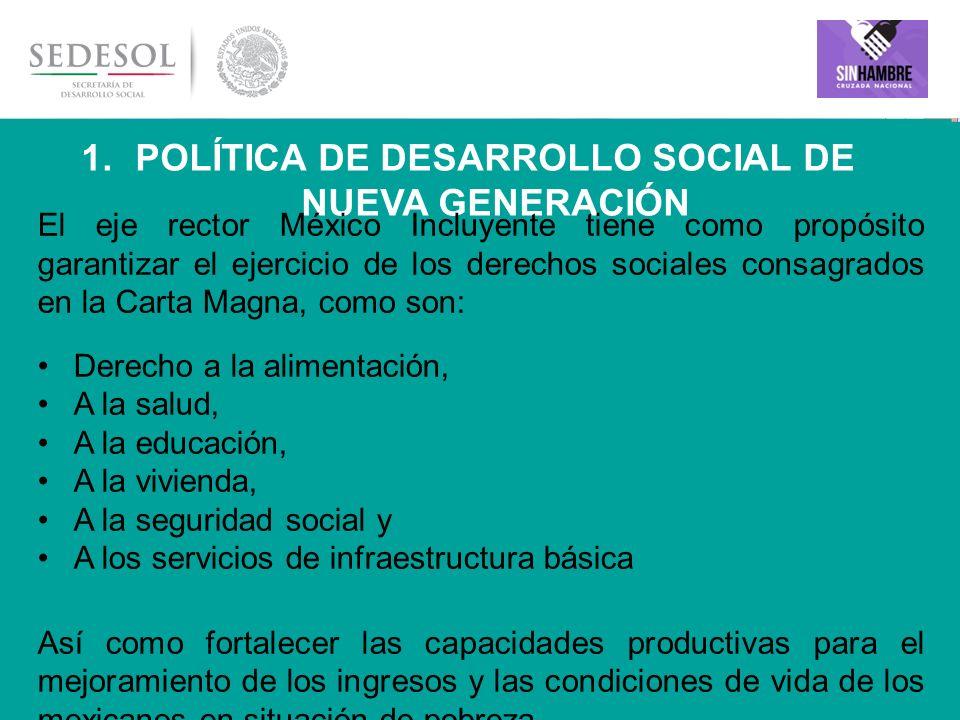 4 1. POLÍTICA DE DESARROLLO SOCIAL DE NUEVA GENERACIÓN El eje rector México Incluyente tiene como propósito garantizar el ejercicio de los derechos so