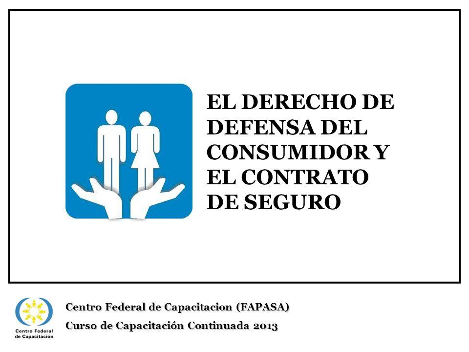 EL DERECHO DE DEFENSA DEL CONSUMIDOR Y EL CONTRATO DE SEGURO Centro Federal de Capacitacion (FAPASA) Curso de Capacitación Continuada 2013
