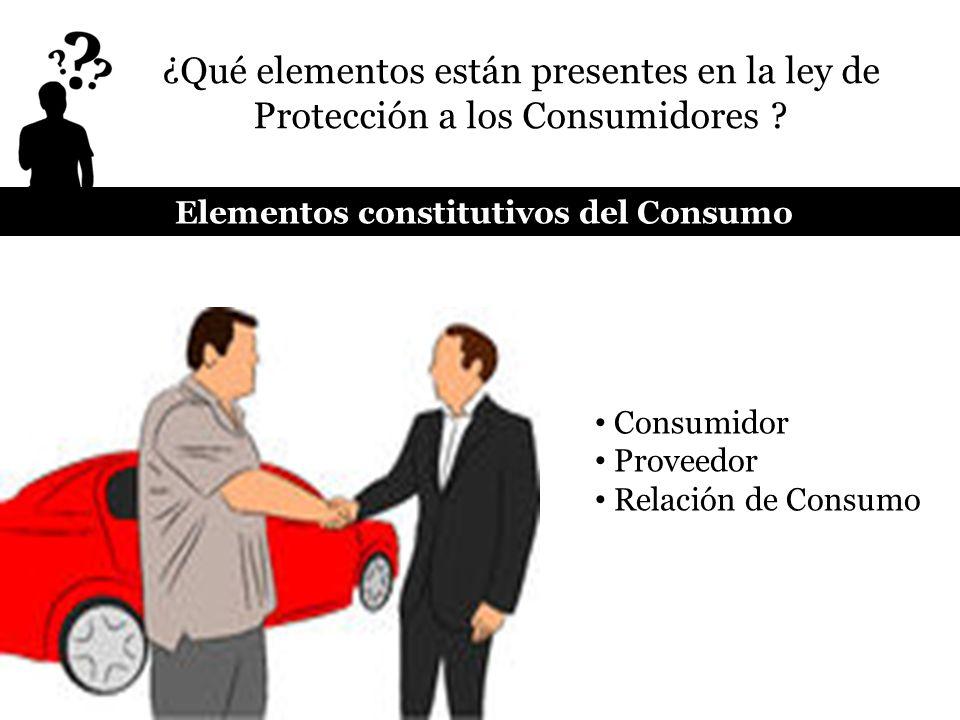 ¿Qué elementos están presentes en la ley de Protección a los Consumidores ? Consumidor Proveedor Relación de Consumo Elementos constitutivos del Consu