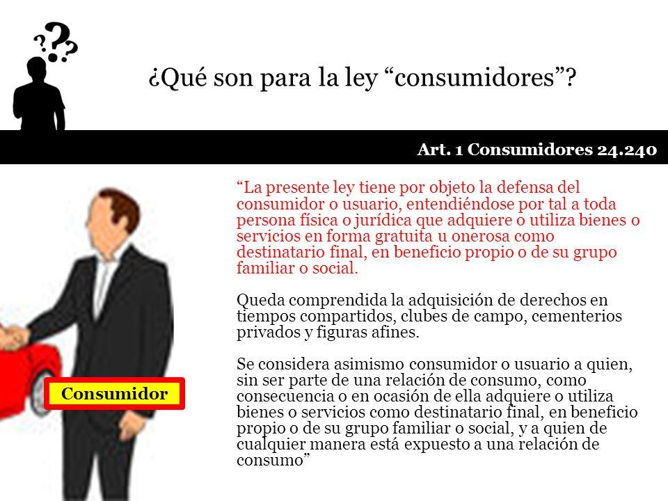 ¿Qué son para la ley consumidores? La presente ley tiene por objeto la defensa del consumidor o usuario, entendiéndose por tal a toda persona física o