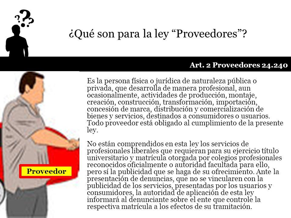 ¿Qué son para la ley Proveedores? Es la persona física o jurídica de naturaleza pública o privada, que desarrolla de manera profesional, aun ocasional