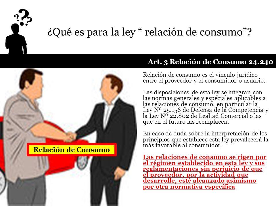 ¿Qué es para la ley relación de consumo? Art. 3 Relación de Consumo 24.240 Relación de consumo es el vínculo jurídico entre el proveedor y el consumid