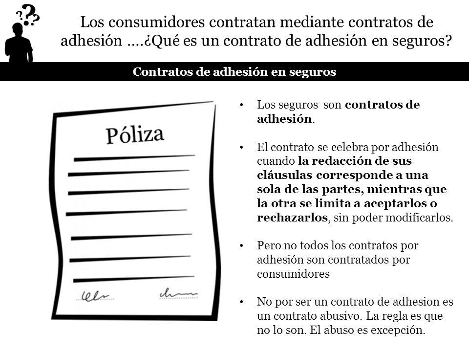 Los seguros son contratos de adhesión. El contrato se celebra por adhesión cuando la redacción de sus cláusulas corresponde a una sola de las partes,