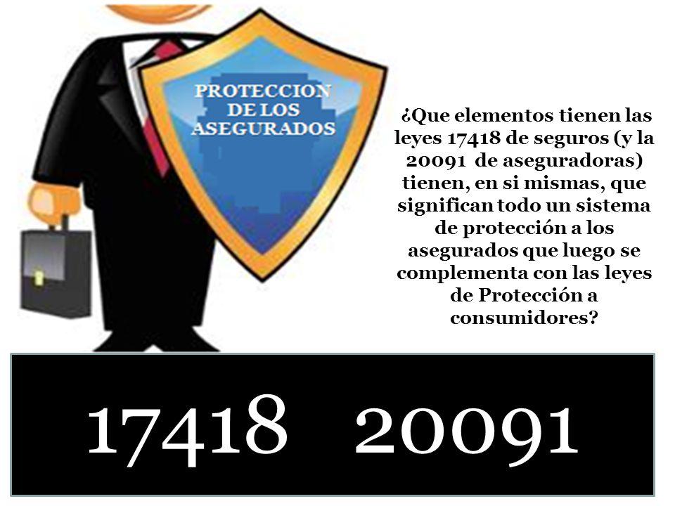 ¿Que elementos tienen las leyes 17418 de seguros (y la 20091 de aseguradoras) tienen, en si mismas, que significan todo un sistema de protección a los