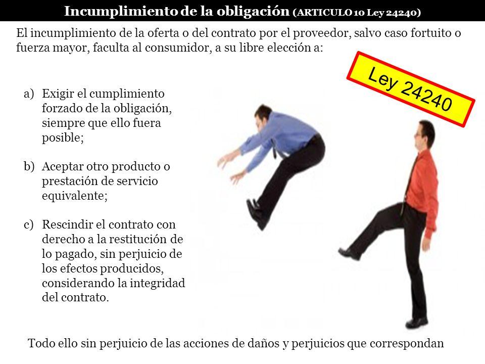 Incumplimiento de la obligación (ARTICULO 10 Ley 24240) a)Exigir el cumplimiento forzado de la obligación, siempre que ello fuera posible; b)Aceptar o