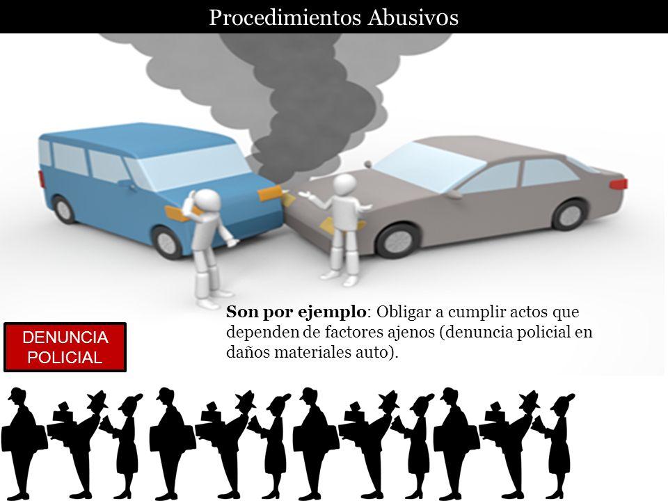 Procedimientos Abusiv0s Son por ejemplo: Obligar a cumplir actos que dependen de factores ajenos (denuncia policial en daños materiales auto). DENUNCI