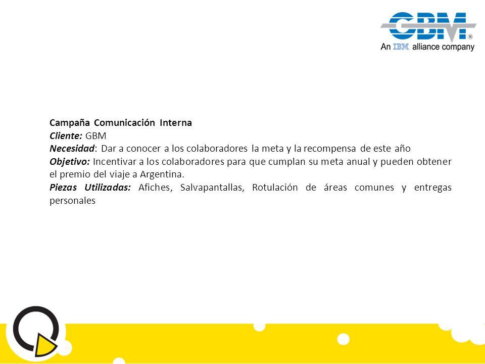 Campaña Comunicación Interna Cliente: GBM Necesidad: Dar a conocer a los colaboradores la meta y la recompensa de este año Objetivo: Incentivar a los colaboradores para que cumplan su meta anual y pueden obtener el premio del viaje a Argentina.