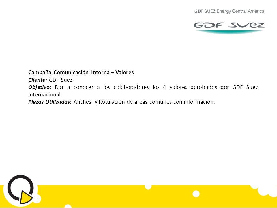 Campaña Comunicación Interna – Valores Cliente: GDF Suez Objetivo: Dar a conocer a los colaboradores los 4 valores aprobados por GDF Suez Internacional Piezas Utilizadas: Afiches y Rotulación de áreas comunes con información.